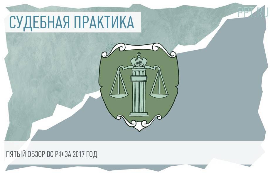 Практика Верховного суда РФ за 2017 год: арбитражные, гражданские и административные споры