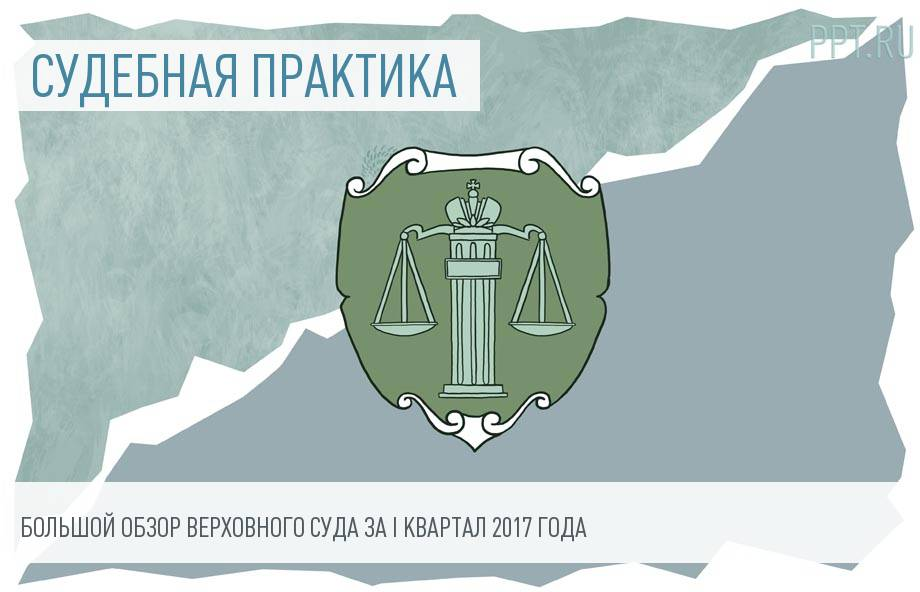 Обзор практики Верховного суда РФ за I квартал 2017 года