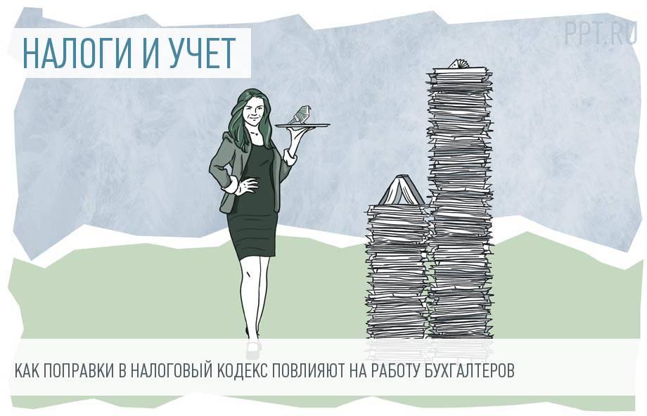 Порядок работы бухгалтеров изменится: 10 важных поправок в НК РФ