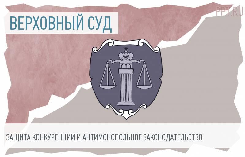 ВС РФ обобщил практику по спорам о защите конкуренции и ответственности за нарушение антимонопольного законодательства