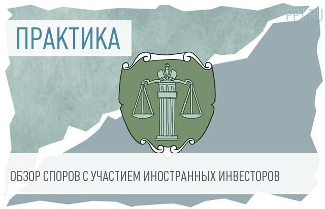 Верховный суд опубликовал обзор практики по защите иностранных инвесторов