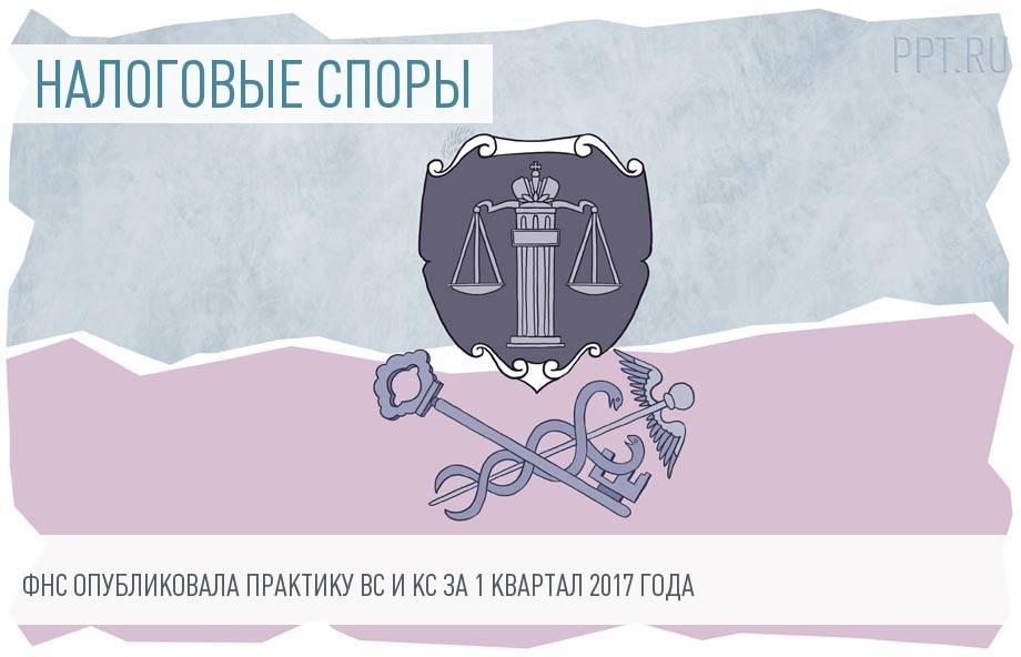 Обзор правовых позиций высших судов в спорах налогоплательщиков с ФНС